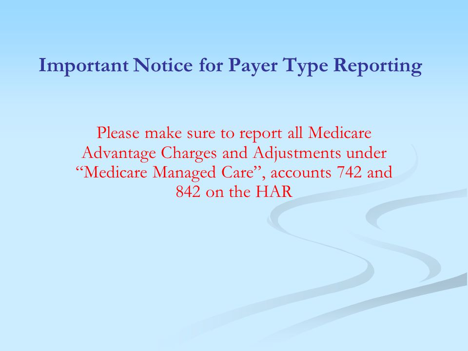 Important Notice for Payer Type Reporting Please make sure to report all Medicare Advantage Charges and Adjustments under Medicare Managed Care , accounts 742 and 842 on the HAR