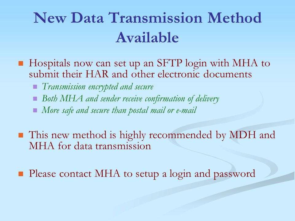 New Data Transmission Method Available Hospitals now can set up an SFTP login with MHA to submit their HAR and other electronic documents Transmission encrypted and secure Both MHA and sender receive confirmation of delivery More safe and secure than postal mail or e-mail This new method is highly recommended by MDH and MHA for data transmission Please contact MHA to setup a login and password