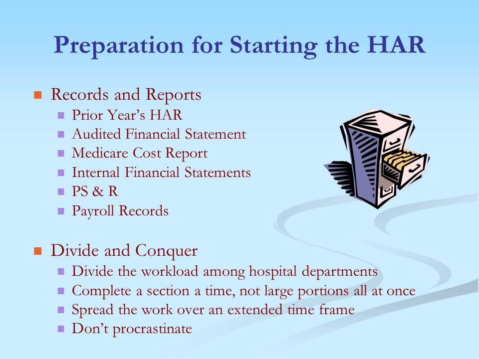 Preparation for Starting the HAR Records and Reports Prior Year's HAR Audited Financial Statement Medicare Cost Report Internal Financial Statements PS & R Payroll Records Divide and Conquer Divide the workload among hospital departments Complete a section a time, not large portions all at once Spread the work over an extended time frame Don't procrastinate