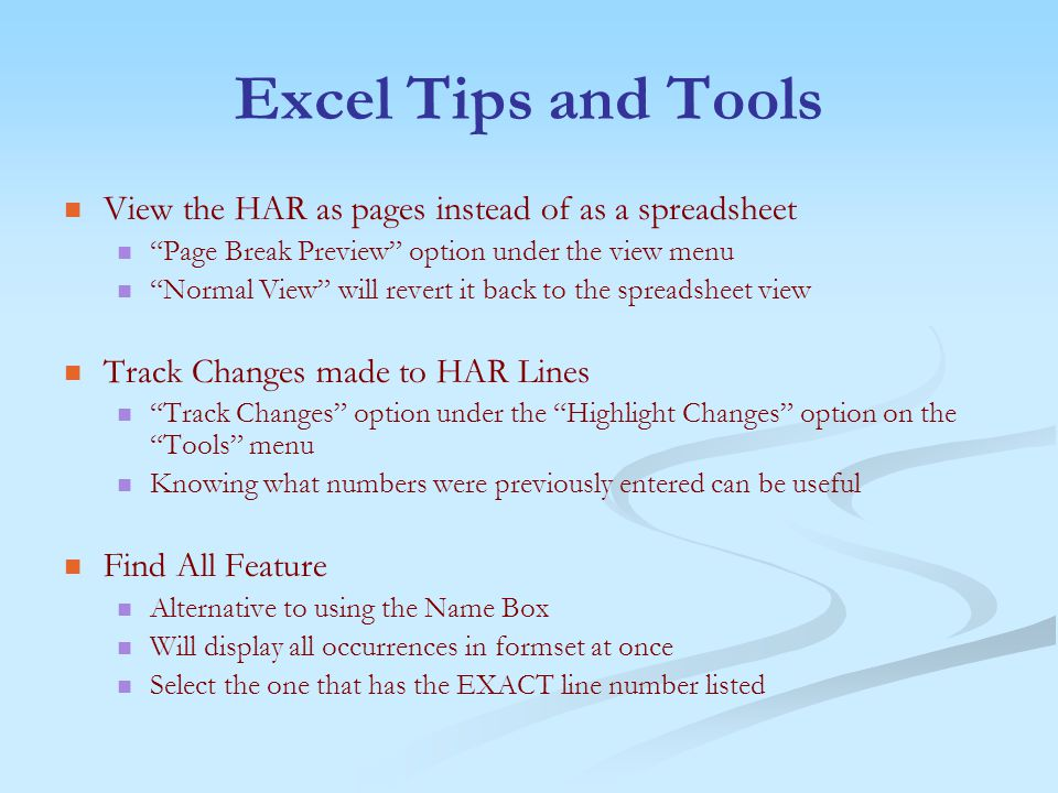 Excel Tips and Tools View the HAR as pages instead of as a spreadsheet Page Break Preview option under the view menu Normal View will revert it back to the spreadsheet view Track Changes made to HAR Lines Track Changes option under the Highlight Changes option on the Tools menu Knowing what numbers were previously entered can be useful Find All Feature Alternative to using the Name Box Will display all occurrences in formset at once Select the one that has the EXACT line number listed