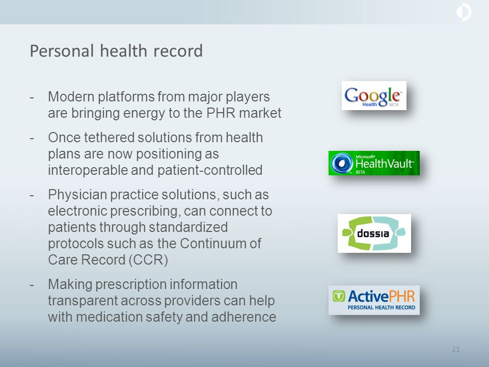 Personal health record -Modern platforms from major players are bringing energy to the PHR market -Once tethered solutions from health plans are now positioning as interoperable and patient-controlled -Physician practice solutions, such as electronic prescribing, can connect to patients through standardized protocols such as the Continuum of Care Record (CCR) -Making prescription information transparent across providers can help with medication safety and adherence 21
