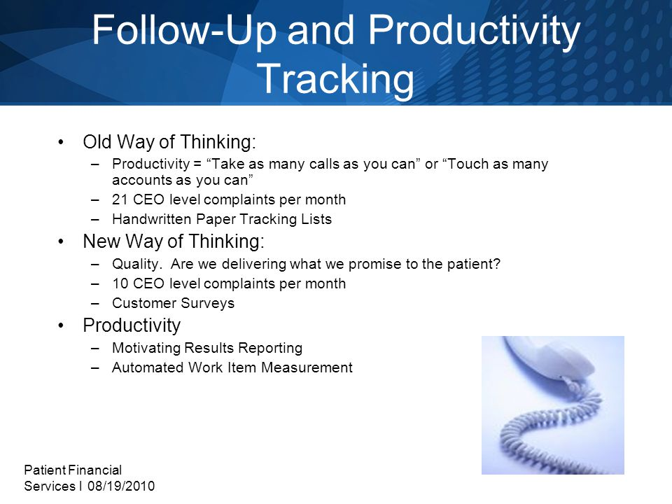 Patient Financial Services l 08/19/2010 Follow-Up and Productivity Tracking Old Way of Thinking: –Productivity = Take as many calls as you can or Touch as many accounts as you can –21 CEO level complaints per month –Handwritten Paper Tracking Lists New Way of Thinking: –Quality.