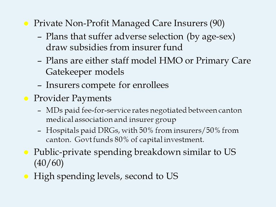 l Private Non-Profit Managed Care Insurers (90) –Plans that suffer adverse selection (by age-sex) draw subsidies from insurer fund –Plans are either staff model HMO or Primary Care Gatekeeper models –Insurers compete for enrollees l Provider Payments –MDs paid fee-for-service rates negotiated between canton medical association and insurer group –Hospitals paid DRGs, with 50% from insurers/50% from canton.