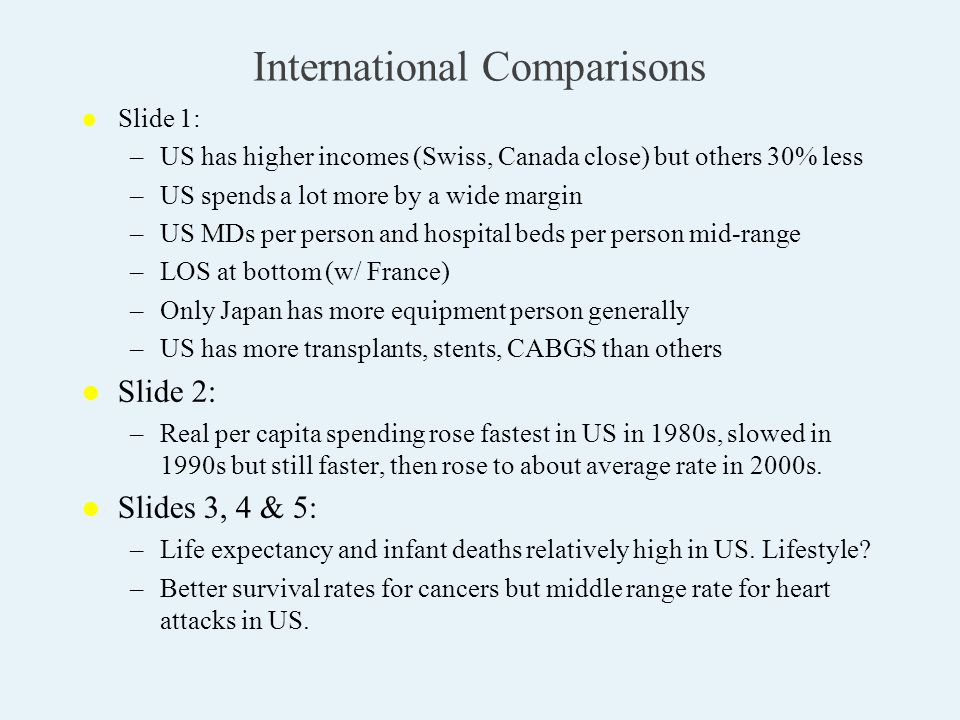 International Comparisons l l Slide 1: – –US has higher incomes (Swiss, Canada close) but others 30% less – –US spends a lot more by a wide margin – –