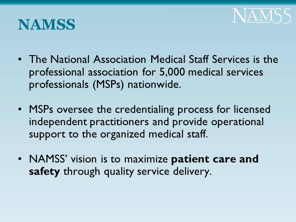 NAMSS The National Association Medical Staff Services is the professional association for 5,000 medical services professionals (MSPs) nationwide. MSPs