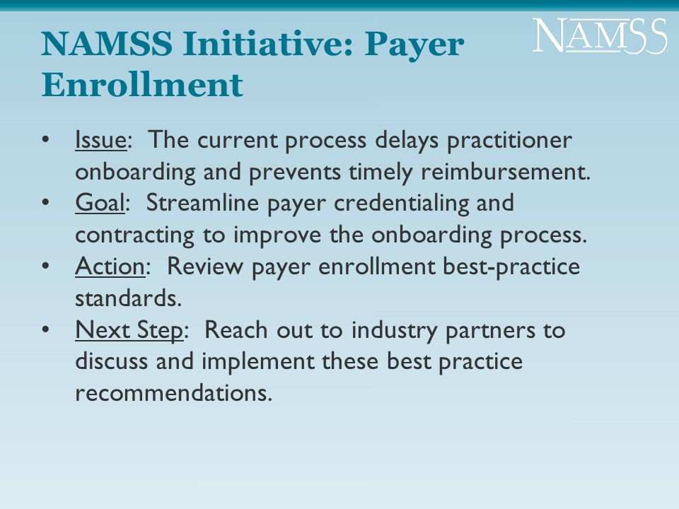 NAMSS Initiative: Payer Enrollment Issue: The current process delays practitioner onboarding and prevents timely reimbursement. Goal: Streamline payer