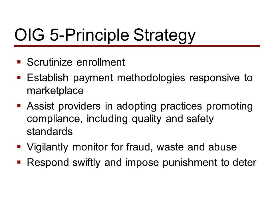 OIG 5-Principle Strategy  Scrutinize enrollment  Establish payment methodologies responsive to marketplace  Assist providers in adopting practices promoting compliance, including quality and safety standards  Vigilantly monitor for fraud, waste and abuse  Respond swiftly and impose punishment to deter
