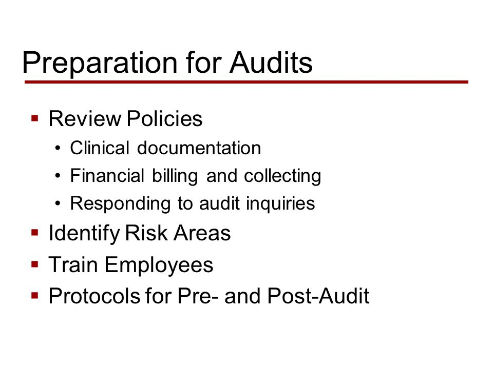 Preparation for Audits  Review Policies Clinical documentation Financial billing and collecting Responding to audit inquiries  Identify Risk Areas  Train Employees  Protocols for Pre- and Post-Audit