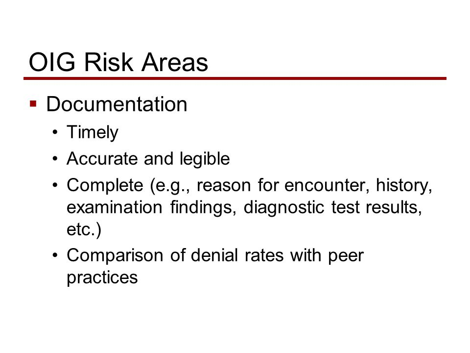 OIG Risk Areas  Documentation Timely Accurate and legible Complete (e.g., reason for encounter, history, examination findings, diagnostic test results, etc.) Comparison of denial rates with peer practices