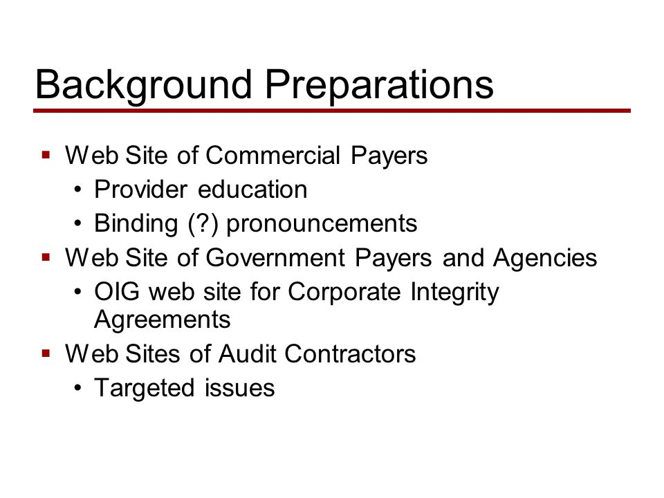 Background Preparations  Web Site of Commercial Payers Provider education Binding ( ) pronouncements  Web Site of Government Payers and Agencies OIG web site for Corporate Integrity Agreements  Web Sites of Audit Contractors Targeted issues