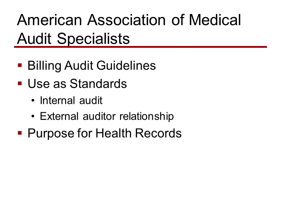 American Association of Medical Audit Specialists  Billing Audit Guidelines  Use as Standards Internal audit External auditor relationship  Purpose for Health Records