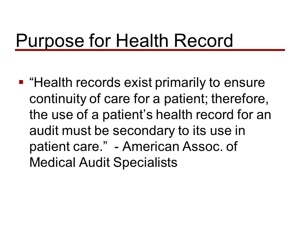 Purpose for Health Record  Health records exist primarily to ensure continuity of care for a patient; therefore, the use of a patient's health record for an audit must be secondary to its use in patient care. - American Assoc.