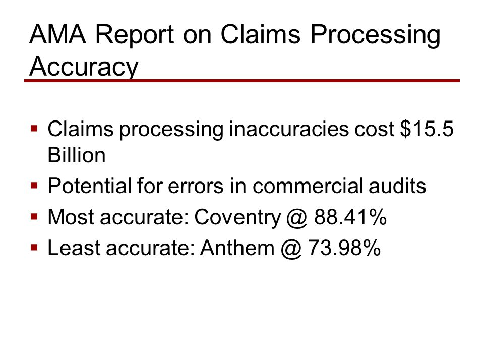 AMA Report on Claims Processing Accuracy  Claims processing inaccuracies cost $15.5 Billion  Potential for errors in commercial audits  Most accurate: Coventry @ 88.41%  Least accurate: Anthem @ 73.98%