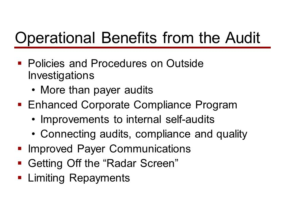 Operational Benefits from the Audit  Policies and Procedures on Outside Investigations More than payer audits  Enhanced Corporate Compliance Program Improvements to internal self-audits Connecting audits, compliance and quality  Improved Payer Communications  Getting Off the Radar Screen  Limiting Repayments