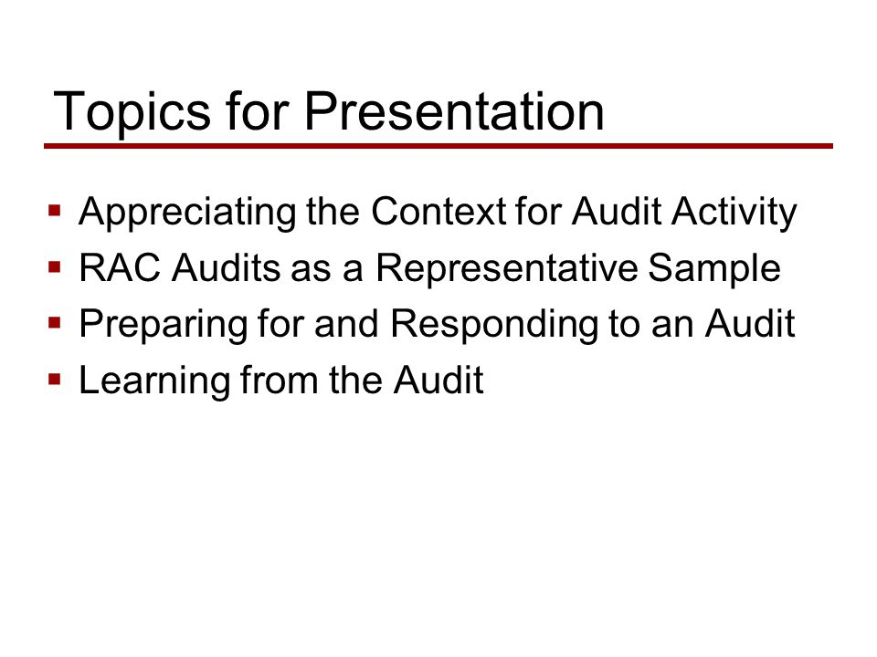 Topics for Presentation  Appreciating the Context for Audit Activity  RAC Audits as a Representative Sample  Preparing for and Responding to an Audit  Learning from the Audit