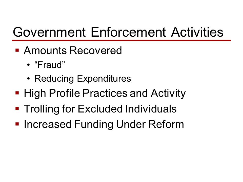 Government Enforcement Activities  Amounts Recovered Fraud Reducing Expenditures  High Profile Practices and Activity  Trolling for Excluded Individuals  Increased Funding Under Reform