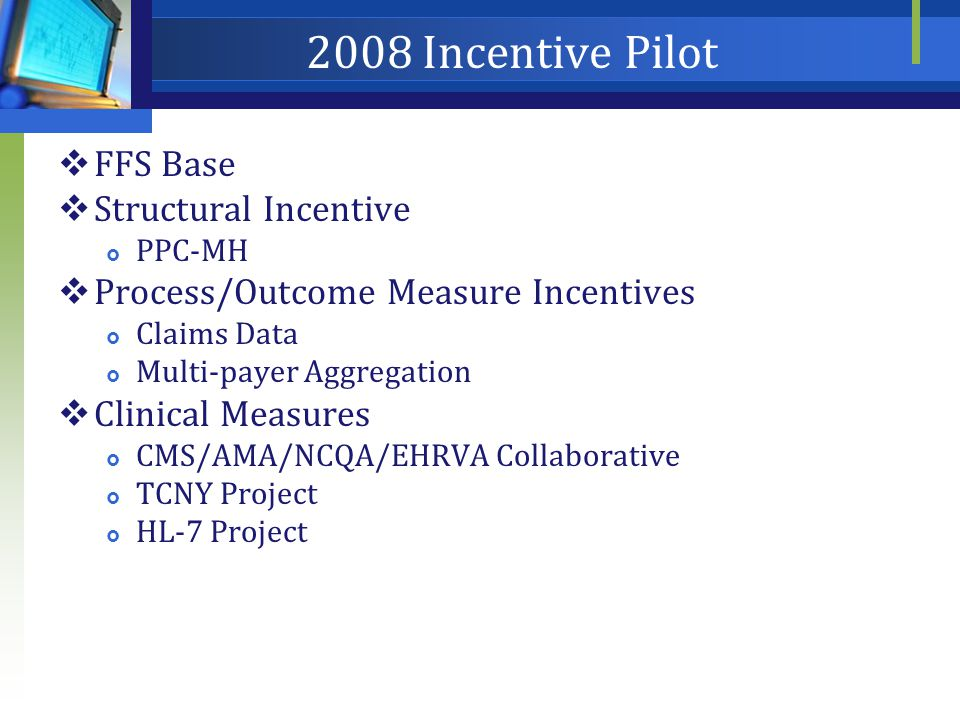 2008 Incentive Pilot  FFS Base  Structural Incentive  PPC-MH  Process/Outcome Measure Incentives  Claims Data  Multi-payer Aggregation  Clinical Measures  CMS/AMA/NCQA/EHRVA Collaborative  TCNY Project  HL-7 Project