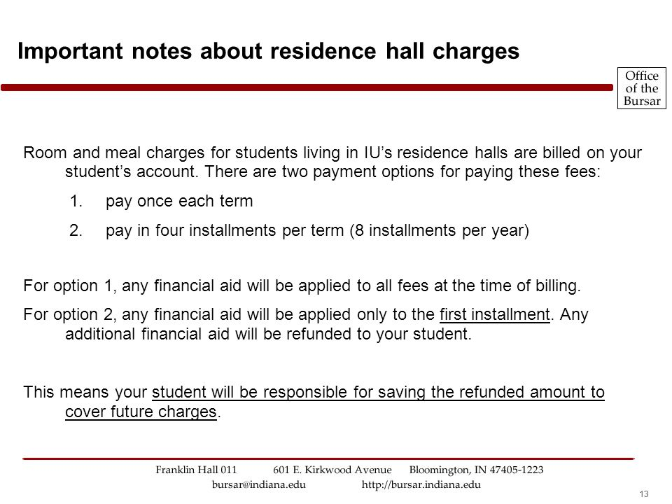 13 Room and meal charges for students living in IU's residence halls are billed on your student's account. There are two payment options for paying th