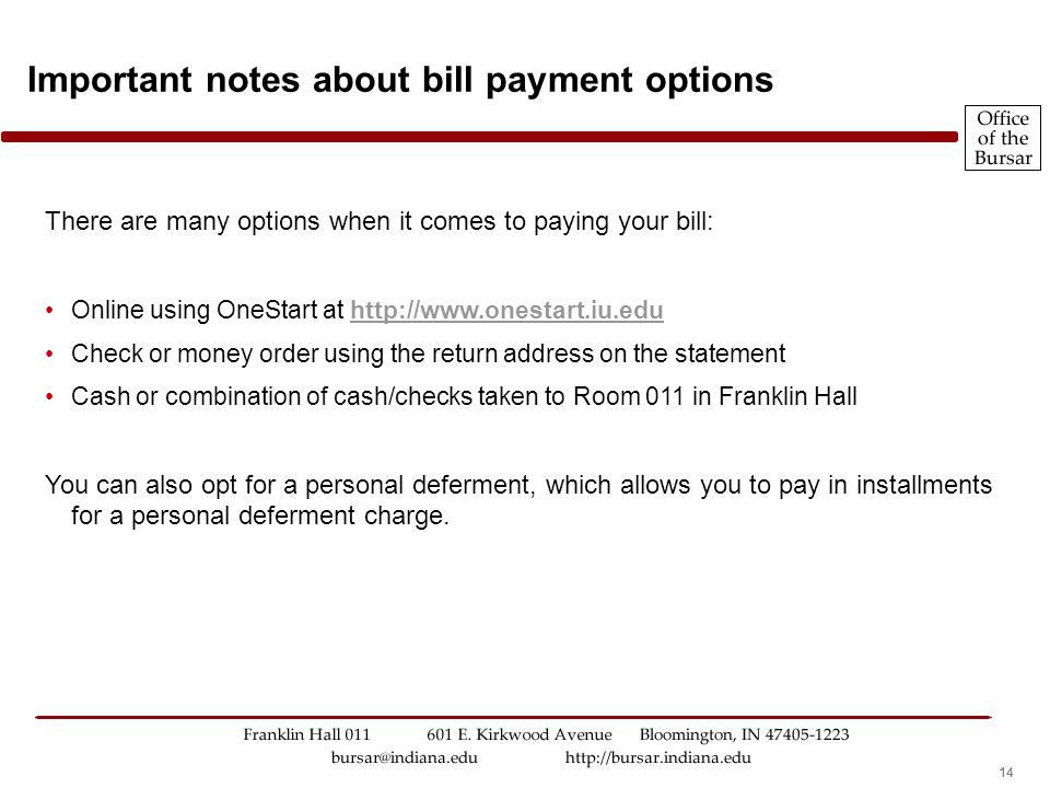 14 There are many options when it comes to paying your bill: Online using OneStart at http://www.onestart.iu.eduhttp://www.onestart.iu.edu Check or money order using the return address on the statement Cash or combination of cash/checks taken to Room 011 in Franklin Hall You can also opt for a personal deferment, which allows you to pay in installments for a personal deferment charge.