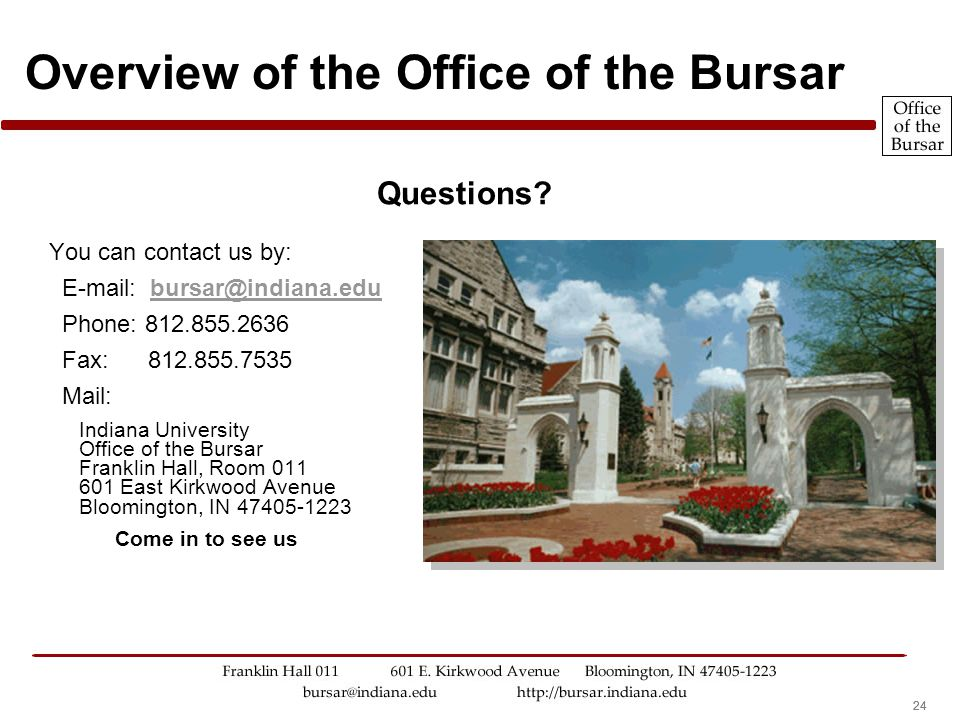 24 Overview of the Office of the Bursar You can contact us by: E-mail: bursar@indiana.edubursar@indiana.edu Phone: 812.855.2636 Fax: 812.855.7535 Mail: Indiana University Office of the Bursar Franklin Hall, Room 011 601 East Kirkwood Avenue Bloomington, IN 47405-1223 Come in to see us Questions