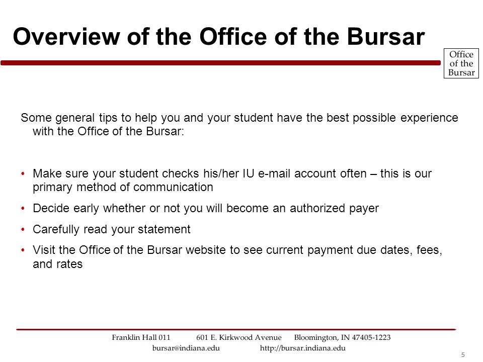 555 Overview of the Office of the Bursar Some general tips to help you and your student have the best possible experience with the Office of the Bursar: Make sure your student checks his/her IU e-mail account often – this is our primary method of communication Decide early whether or not you will become an authorized payer Carefully read your statement Visit the Office of the Bursar website to see current payment due dates, fees, and rates