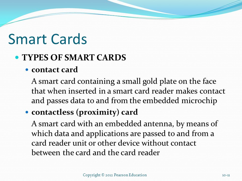 Smart Cards TYPES OF SMART CARDS contact card A smart card containing a small gold plate on the face that when inserted in a smart card reader makes contact and passes data to and from the embedded microchip contactless (proximity) card A smart card with an embedded antenna, by means of which data and applications are passed to and from a card reader unit or other device without contact between the card and the card reader Copyright © 2012 Pearson Education10-11
