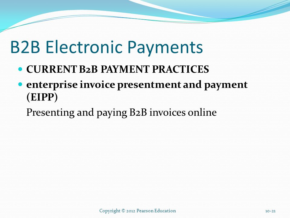 B2B Electronic Payments CURRENT B2B PAYMENT PRACTICES enterprise invoice presentment and payment (EIPP) Presenting and paying B2B invoices online Copyright © 2012 Pearson Education10-21