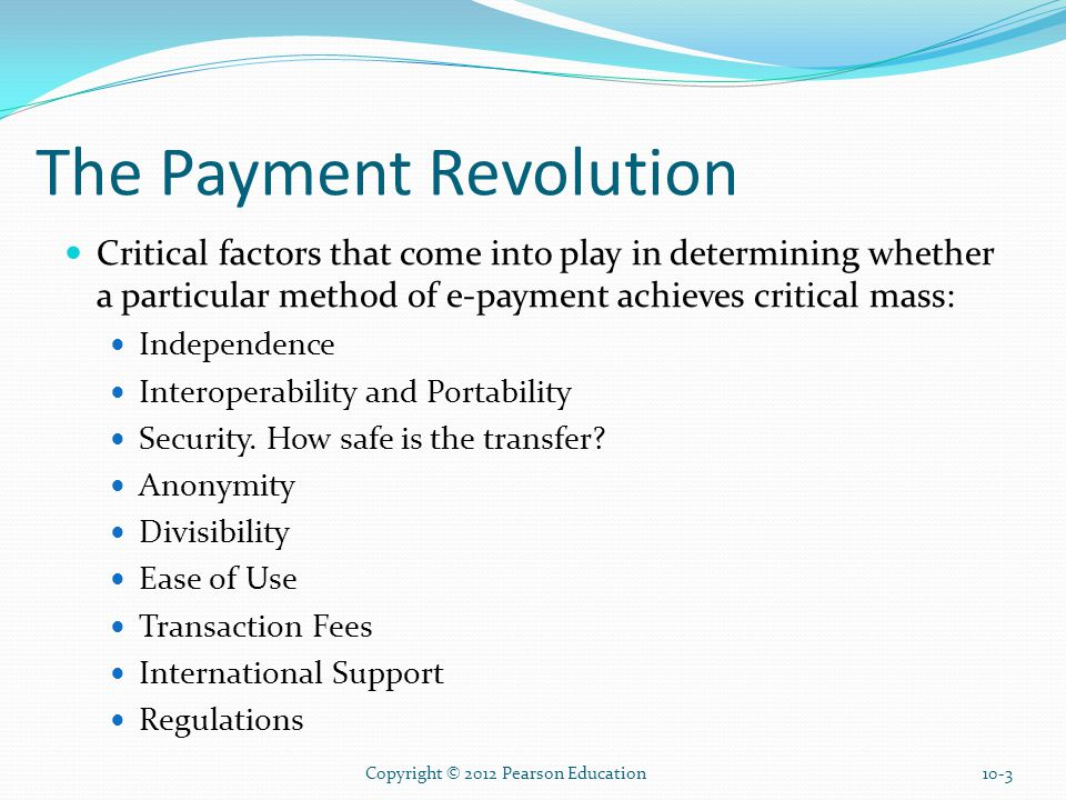 The Payment Revolution Critical factors that come into play in determining whether a particular method of e-payment achieves critical mass: Independence Interoperability and Portability Security.