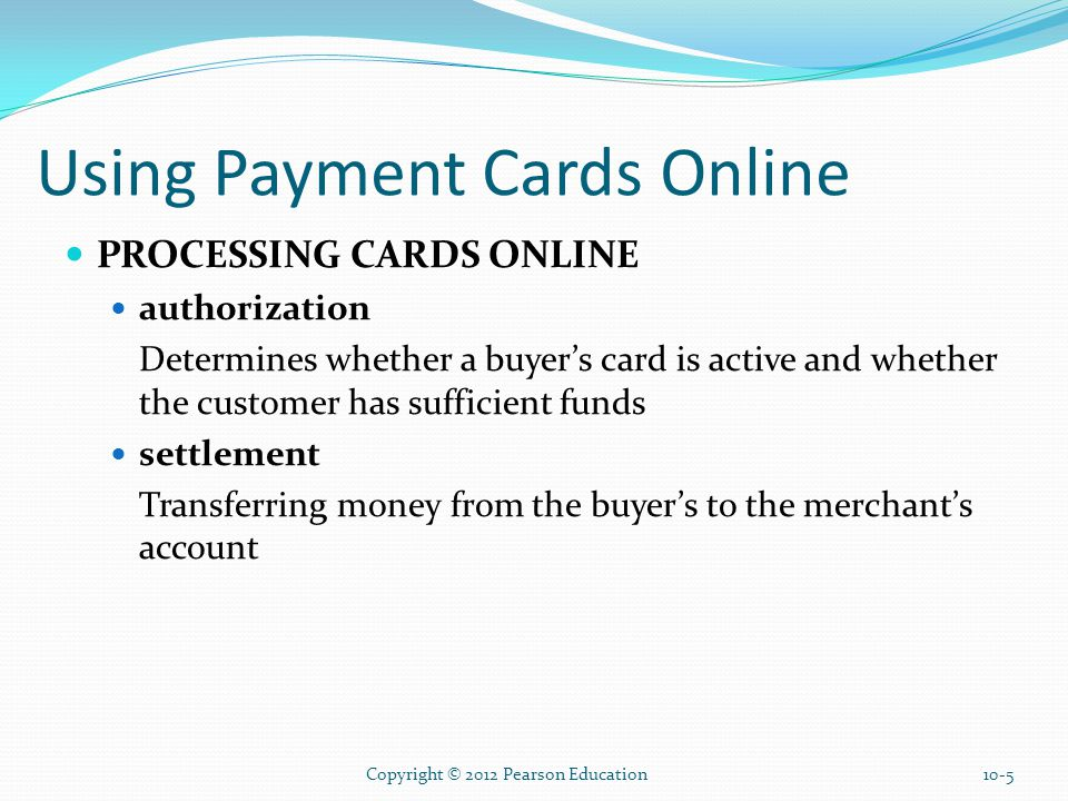 Using Payment Cards Online PROCESSING CARDS ONLINE authorization Determines whether a buyer's card is active and whether the customer has sufficient funds settlement Transferring money from the buyer's to the merchant's account Copyright © 2012 Pearson Education10-5