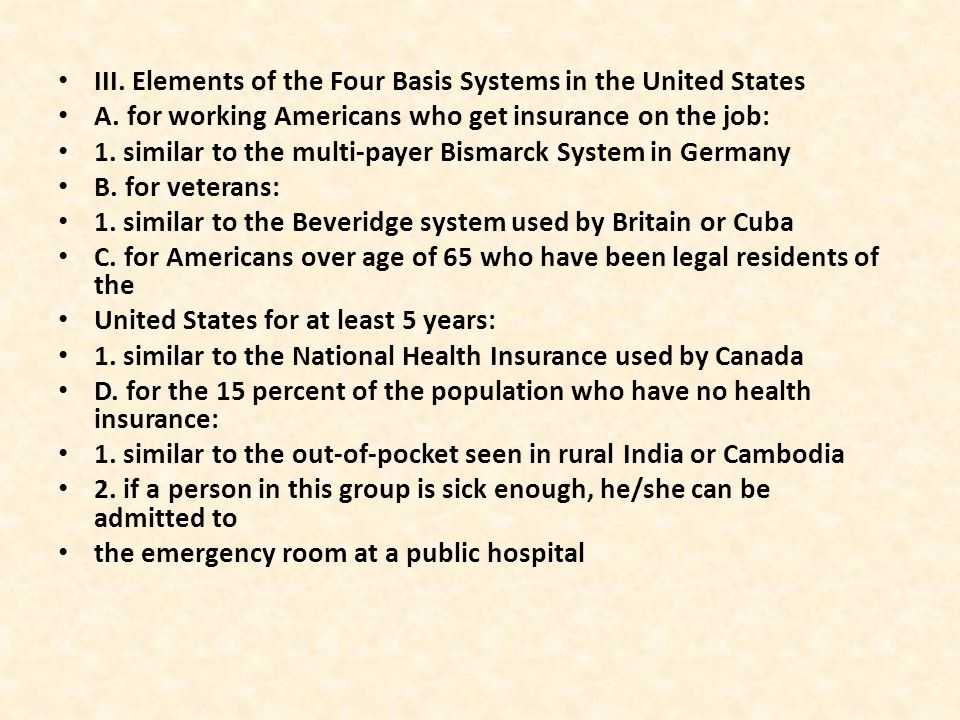III. Elements of the Four Basis Systems in the United States A. for working Americans who get insurance on the job: 1. similar to the multi-payer Bism