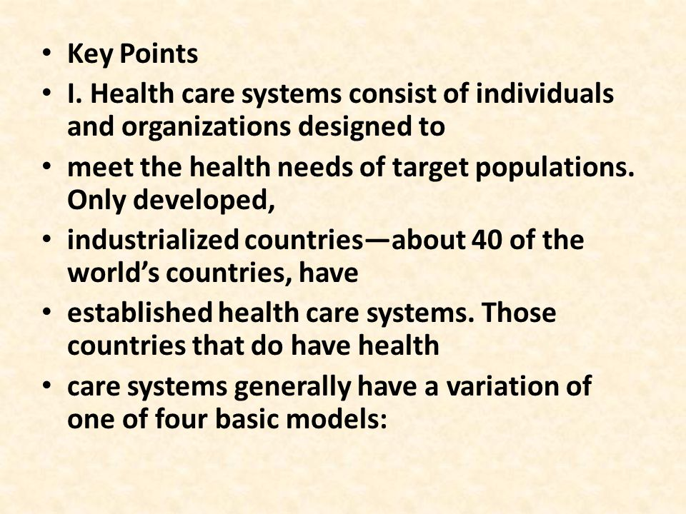 Key Points I. Health care systems consist of individuals and organizations designed to meet the health needs of target populations. Only developed, in