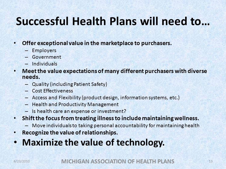 Successful Health Plans will need to… Offer exceptional value in the marketplace to purchasers.