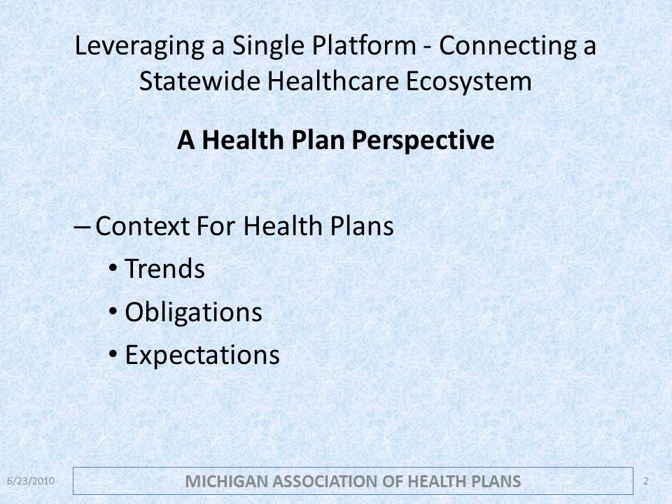 Leveraging a Single Platform - Connecting a Statewide Healthcare Ecosystem A Health Plan Perspective – Context For Health Plans Trends Obligations Expectations MICHIGAN ASSOCIATION OF HEALTH PLANS 6/23/20102