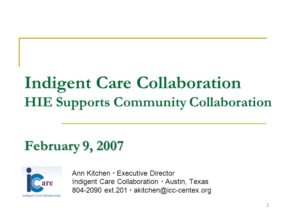 1 February 9, 2007 Indigent Care Collaboration HIE Supports Community Collaboration February 9, 2007 Ann Kitchen  Executive Director Indigent Care Collaboration  Austin, Texas 804-2090 ext.201  akitchen@icc-centex.org