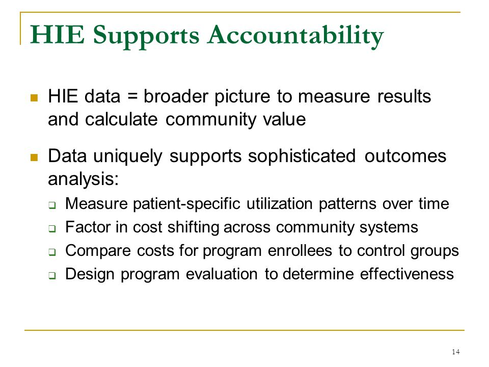14 HIE Supports Accountability HIE data = broader picture to measure results and calculate community value Data uniquely supports sophisticated outcom