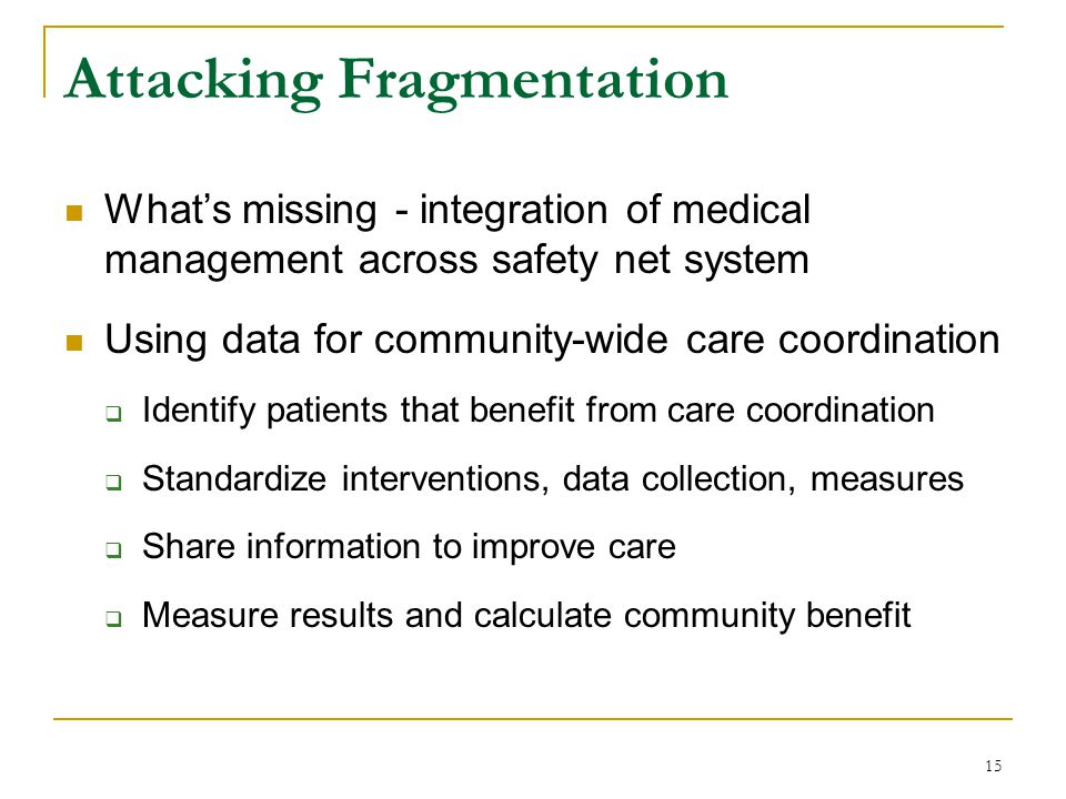 15 Attacking Fragmentation What's missing - integration of medical management across safety net system Using data for community-wide care coordination  Identify patients that benefit from care coordination  Standardize interventions, data collection, measures  Share information to improve care  Measure results and calculate community benefit