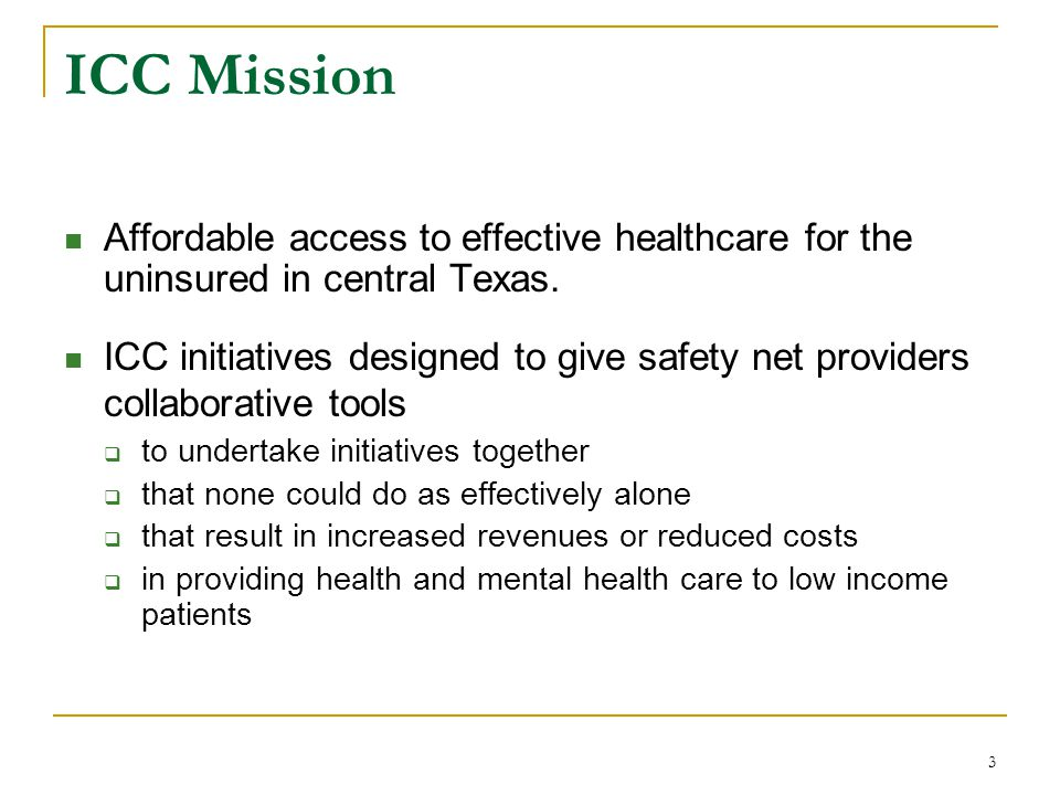 3 ICC Mission Affordable access to effective healthcare for the uninsured in central Texas. ICC initiatives designed to give safety net providers coll