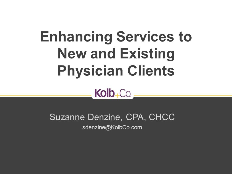 Enhancing Services to New and Existing Physician Clients Suzanne Denzine, CPA, CHCC sdenzine@KolbCo.com