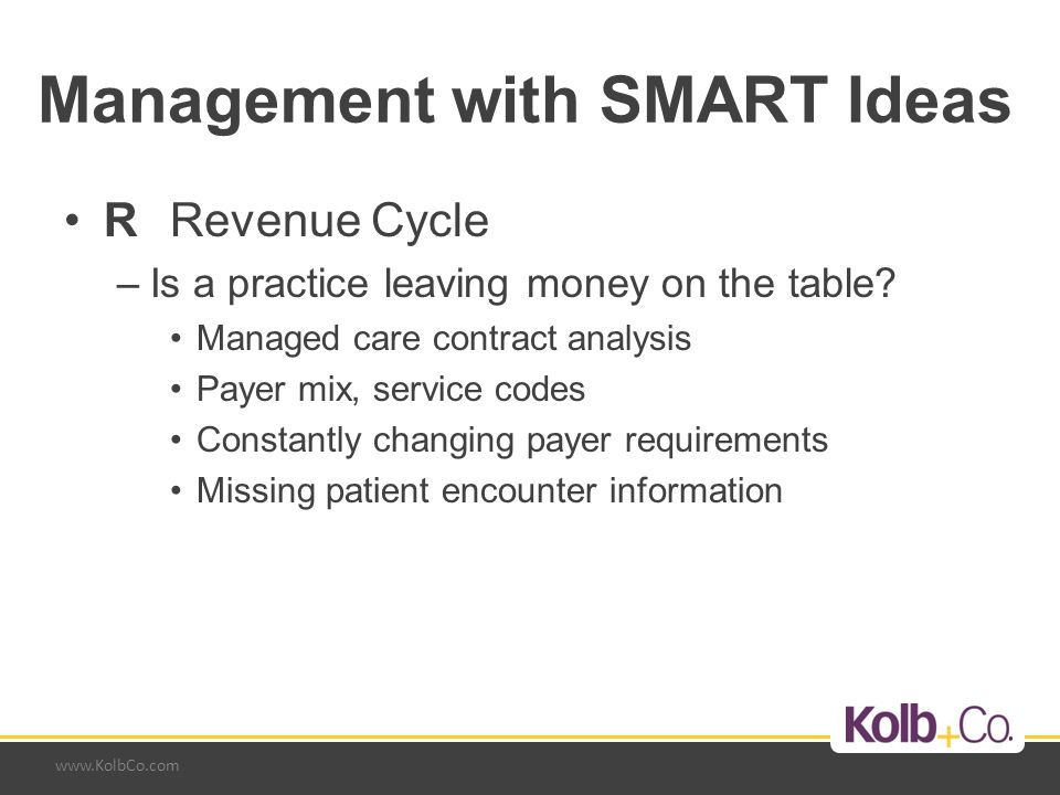 www.KolbCo.com Management with SMART Ideas RRevenue Cycle –Is a practice leaving money on the table? Managed care contract analysis Payer mix, service