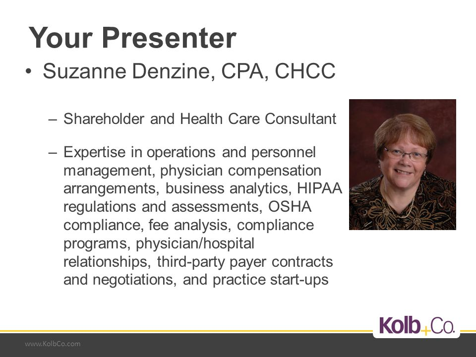www.KolbCo.com Your Presenter Suzanne Denzine, CPA, CHCC –Shareholder and Health Care Consultant –Expertise in operations and personnel management, physician compensation arrangements, business analytics, HIPAA regulations and assessments, OSHA compliance, fee analysis, compliance programs, physician/hospital relationships, third-party payer contracts and negotiations, and practice start-ups