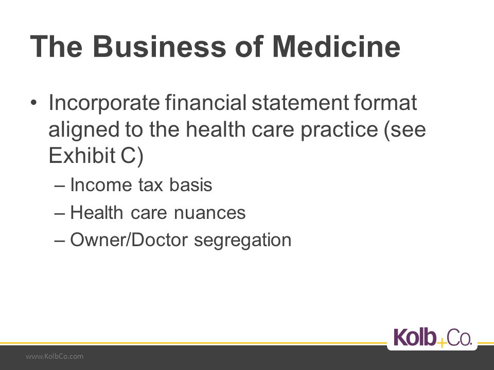 www.KolbCo.com The Business of Medicine Incorporate financial statement format aligned to the health care practice (see Exhibit C) –Income tax basis –Health care nuances –Owner/Doctor segregation