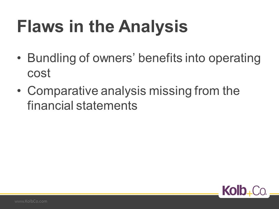 www.KolbCo.com Flaws in the Analysis Bundling of owners' benefits into operating cost Comparative analysis missing from the financial statements