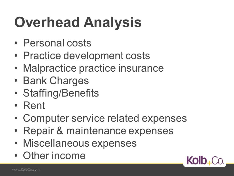 www.KolbCo.com Overhead Analysis Personal costs Practice development costs Malpractice practice insurance Bank Charges Staffing/Benefits Rent Computer service related expenses Repair & maintenance expenses Miscellaneous expenses Other income