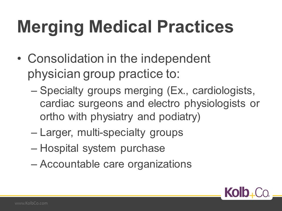 www.KolbCo.com Merging Medical Practices Consolidation in the independent physician group practice to: –Specialty groups merging (Ex., cardiologists, cardiac surgeons and electro physiologists or ortho with physiatry and podiatry) –Larger, multi-specialty groups –Hospital system purchase –Accountable care organizations