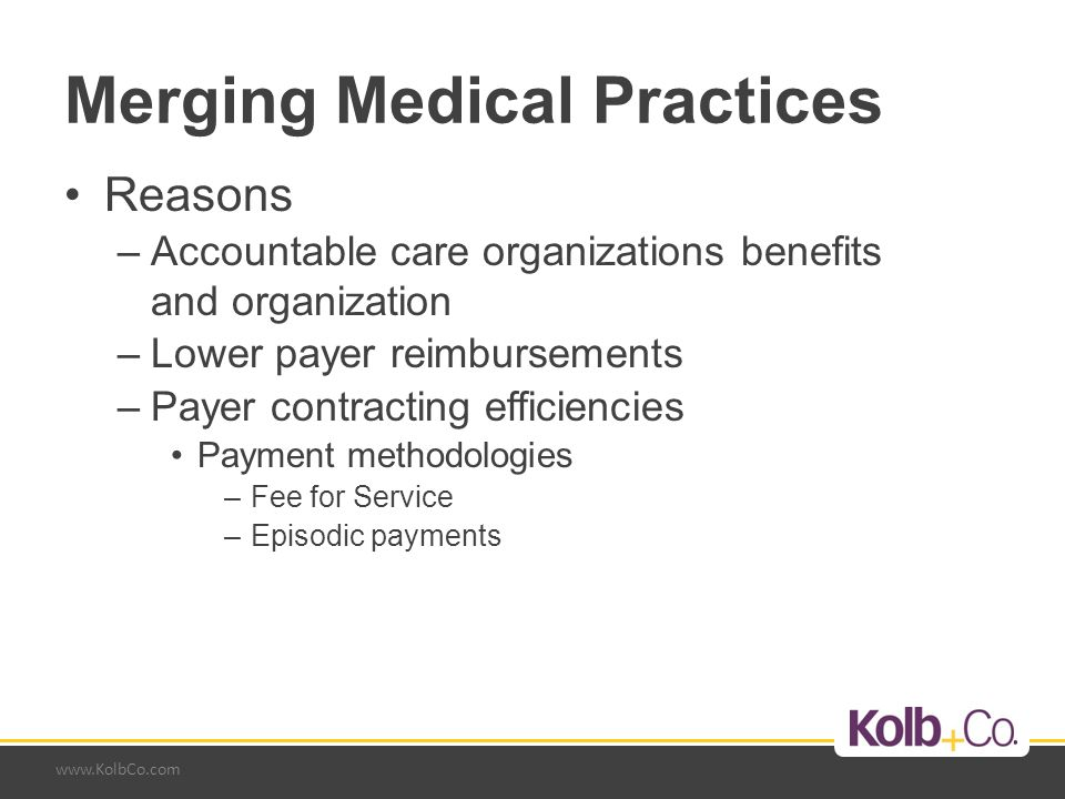 www.KolbCo.com Merging Medical Practices Reasons –Accountable care organizations benefits and organization –Lower payer reimbursements –Payer contracting efficiencies Payment methodologies –Fee for Service –Episodic payments