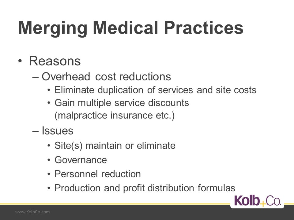 www.KolbCo.com Merging Medical Practices Reasons –Overhead cost reductions Eliminate duplication of services and site costs Gain multiple service disc