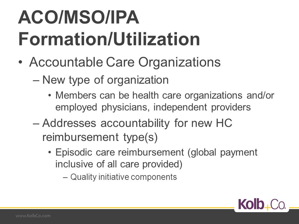 www.KolbCo.com ACO/MSO/IPA Formation/Utilization Accountable Care Organizations –New type of organization Members can be health care organizations and/or employed physicians, independent providers –Addresses accountability for new HC reimbursement type(s) Episodic care reimbursement (global payment inclusive of all care provided) –Quality initiative components