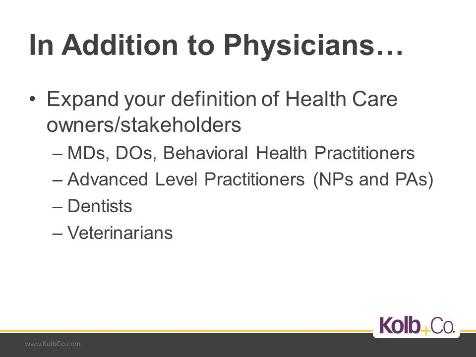 www.KolbCo.com In Addition to Physicians… Expand your definition of Health Care owners/stakeholders –MDs, DOs, Behavioral Health Practitioners –Advanced Level Practitioners (NPs and PAs) –Dentists –Veterinarians