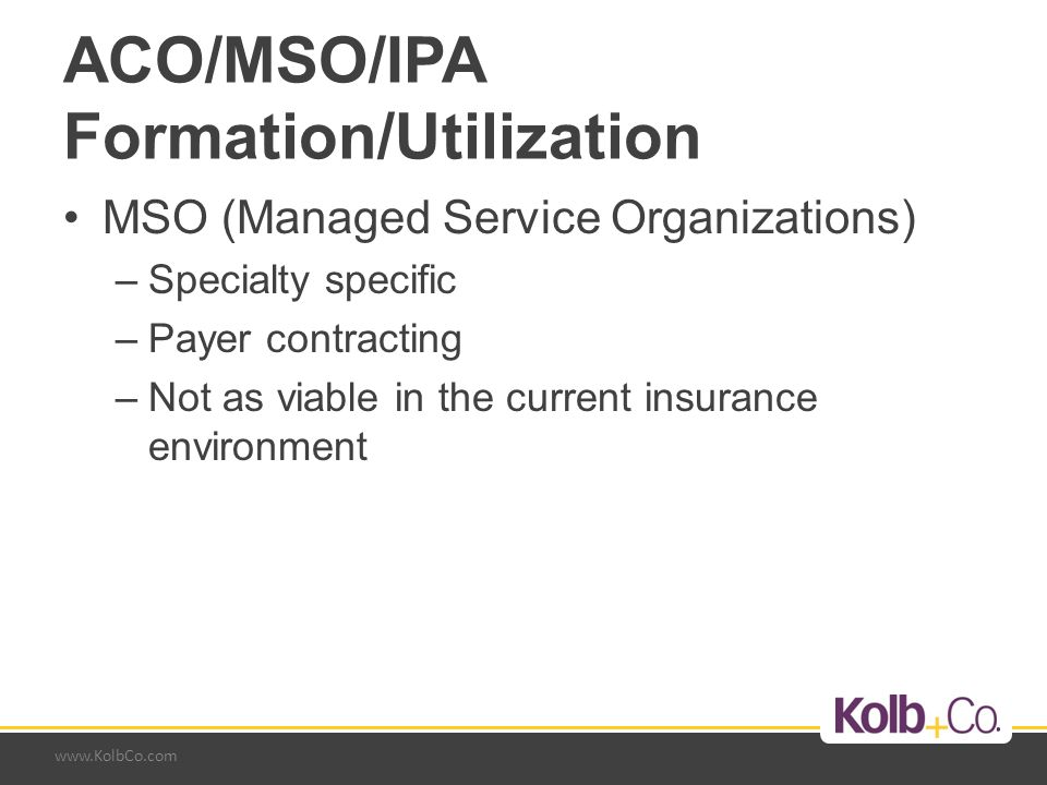 www.KolbCo.com ACO/MSO/IPA Formation/Utilization MSO (Managed Service Organizations) –Specialty specific –Payer contracting –Not as viable in the curr