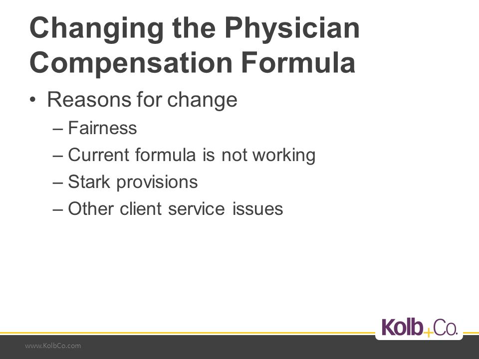 www.KolbCo.com Changing the Physician Compensation Formula Reasons for change –Fairness –Current formula is not working –Stark provisions –Other clien